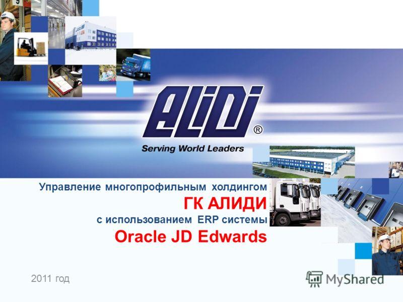 2011 год Управление многопрофильным холдингом ГК АЛИДИ с использованием ERP системы Oracle JD Edwards