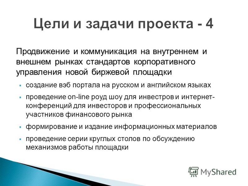 Продвижение и коммуникация на внутреннем и внешнем рынках стандартов корпоративного управления новой биржевой площадки создание вэб портала на русском и английском языках проведение on-line роуд шоу для инвестров и интернет- конференций для инвесторо