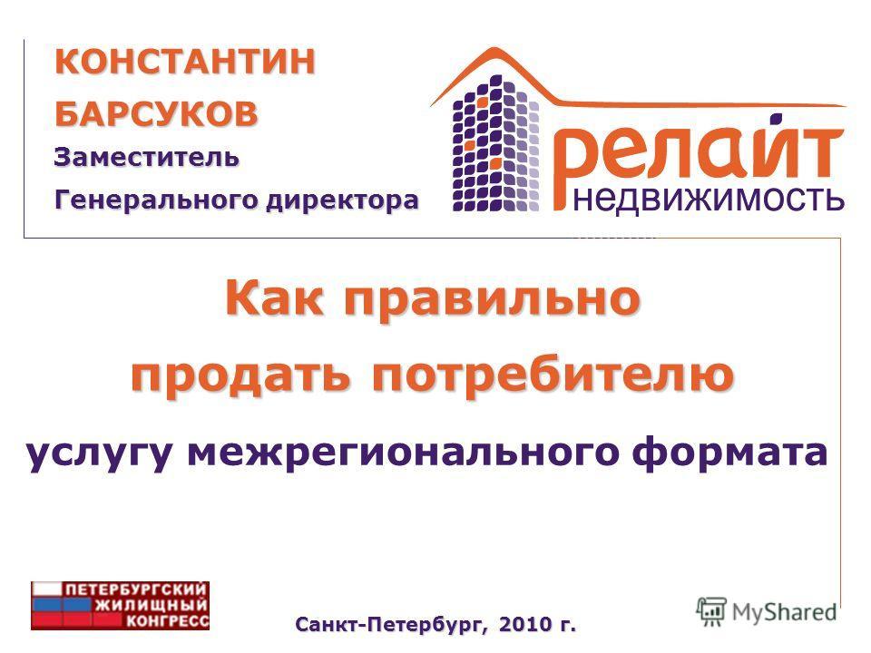 Как правильно продать потребителю Санкт-Петербург, 2010 г. Заместитель Генерального директора КОНСТАНТИНБАРСУКОВ услугу межрегионального формата