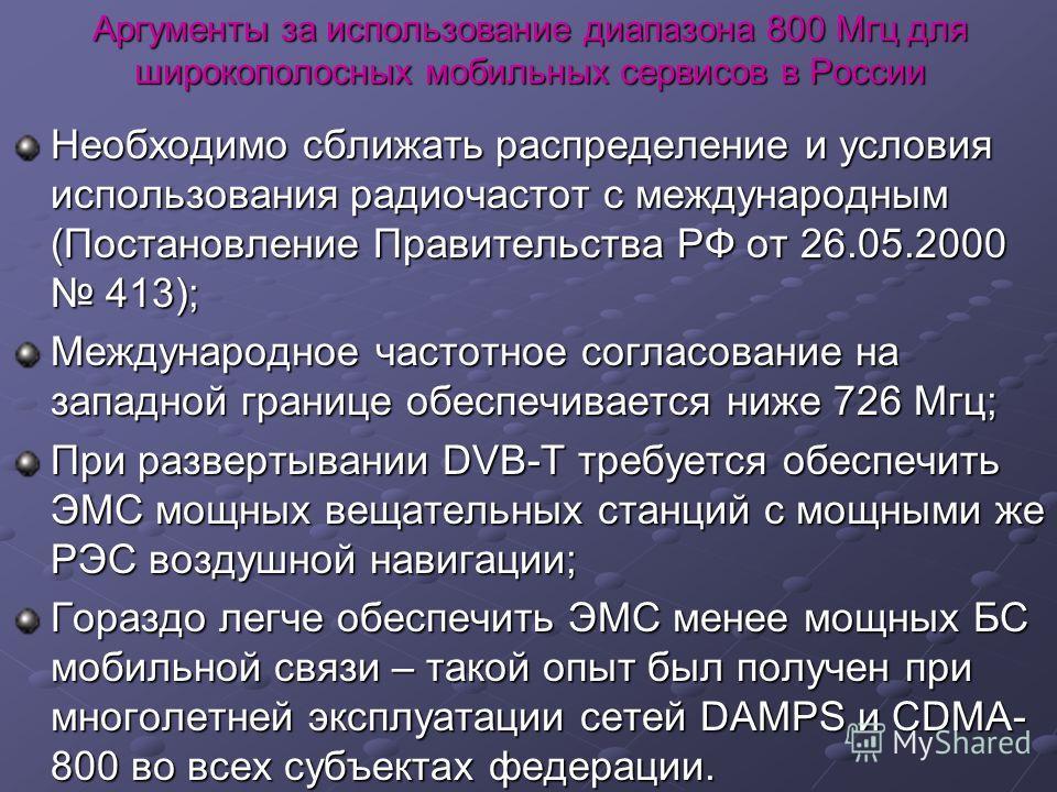 Аргументы за использование диапазона 800 Мгц для широкополосных мобильных сервисов в России Необходимо сближать распределение и условия использования радиочастот с международным (Постановление Правительства РФ от 26.05.2000 413); Международное частот