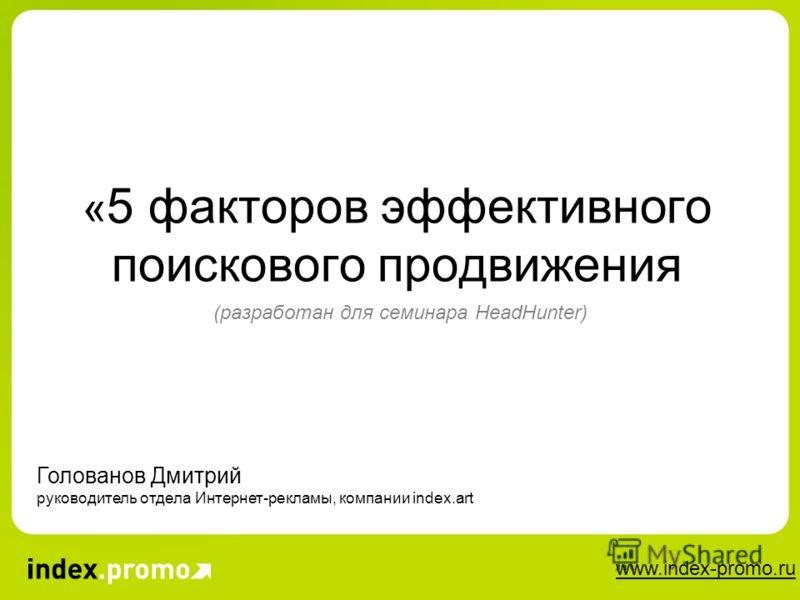 www.index-promo.ru « 5 факторов эффективного поискового продвижения (разработан для семинара HeadHunter) Голованов Дмитрий руководитель отдела Интернет-рекламы, компании index.art