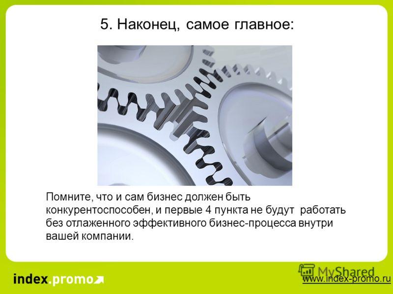www.index-promo.ru 5. Наконец, самое главное: Помните, что и сам бизнес должен быть конкурентоспособен, и первые 4 пункта не будут работать без отлаженного эффективного бизнес-процесса внутри вашей компании.