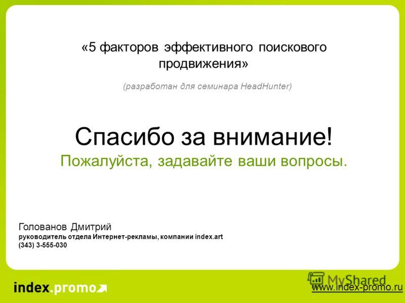 www.index-promo.ru «5 факторов эффективного поискового продвижения» (разработан для семинара HeadHunter) Голованов Дмитрий руководитель отдела Интернет-рекламы, компании index.art (343) 3-555-030 Спасибо за внимание! Пожалуйста, задавайте ваши вопрос