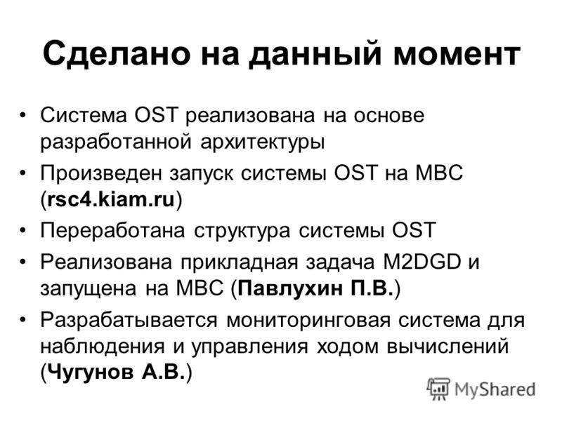 Сделано на данный момент Система OST реализована на основе разработанной архитектуры Произведен запуск системы OST на МВС (rsc4.kiam.ru) Переработана структура системы OST Реализована прикладная задача M2DGD и запущена на МВС (Павлухин П.В.) Разрабат
