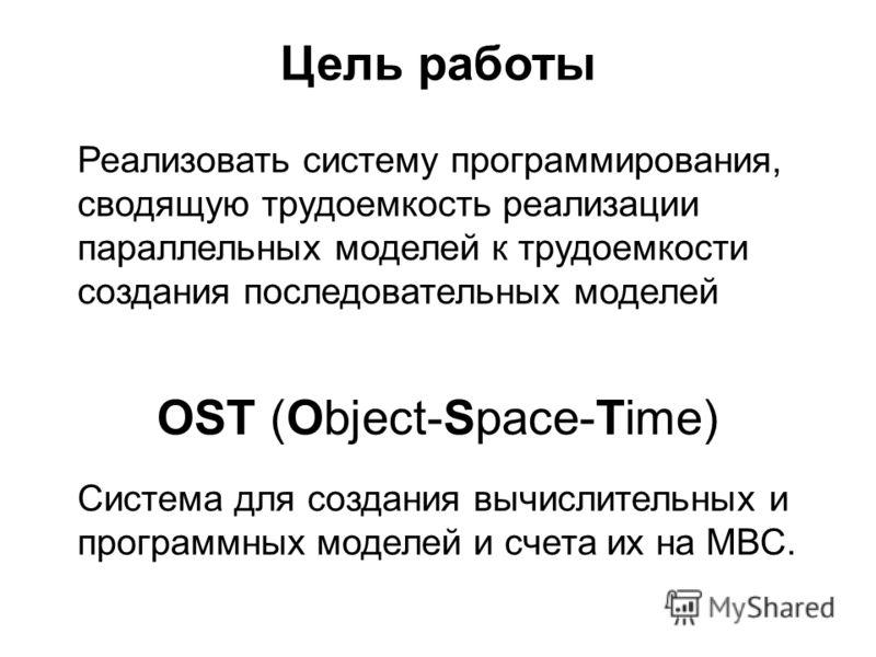 Цель работы Реализовать систему программирования, сводящую трудоемкость реализации параллельных моделей к трудоемкости создания последовательных моделей Система для создания вычислительных и программных моделей и счета их на МВС. OST (Object-Space-Ti