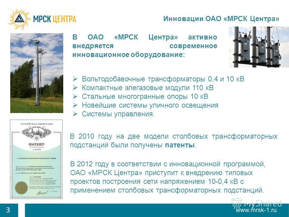 3 Инновации ОАО «МРСК Центра» В 2010 году на две модели столбовых трансформаторных подстанций были получены патенты. В ОАО «МРСК Центра» активно внедряется современное инновационное оборудование: В 2012 году в соответствии с инновационной программой,