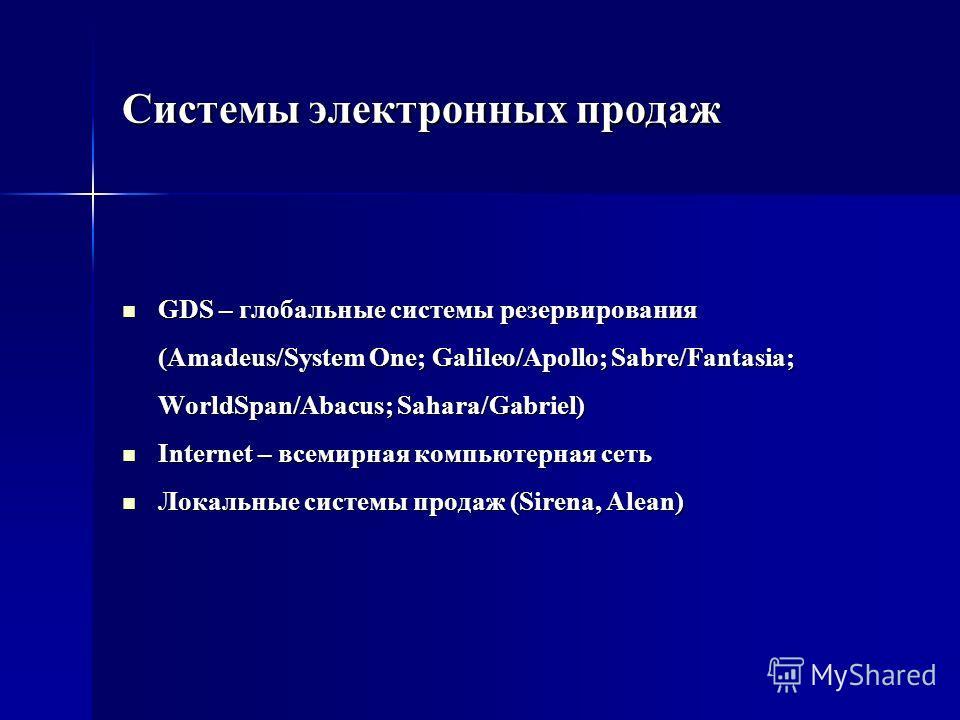 Системы электронных продаж GDS – глобальные системы резервирования (Amadeus/System One; Galileo/Apollo; Sabre/Fantasia; WorldSpan/Abacus; Sahara/Gabriel) GDS – глобальные системы резервирования (Amadeus/System One; Galileo/Apollo; Sabre/Fantasia; Wor