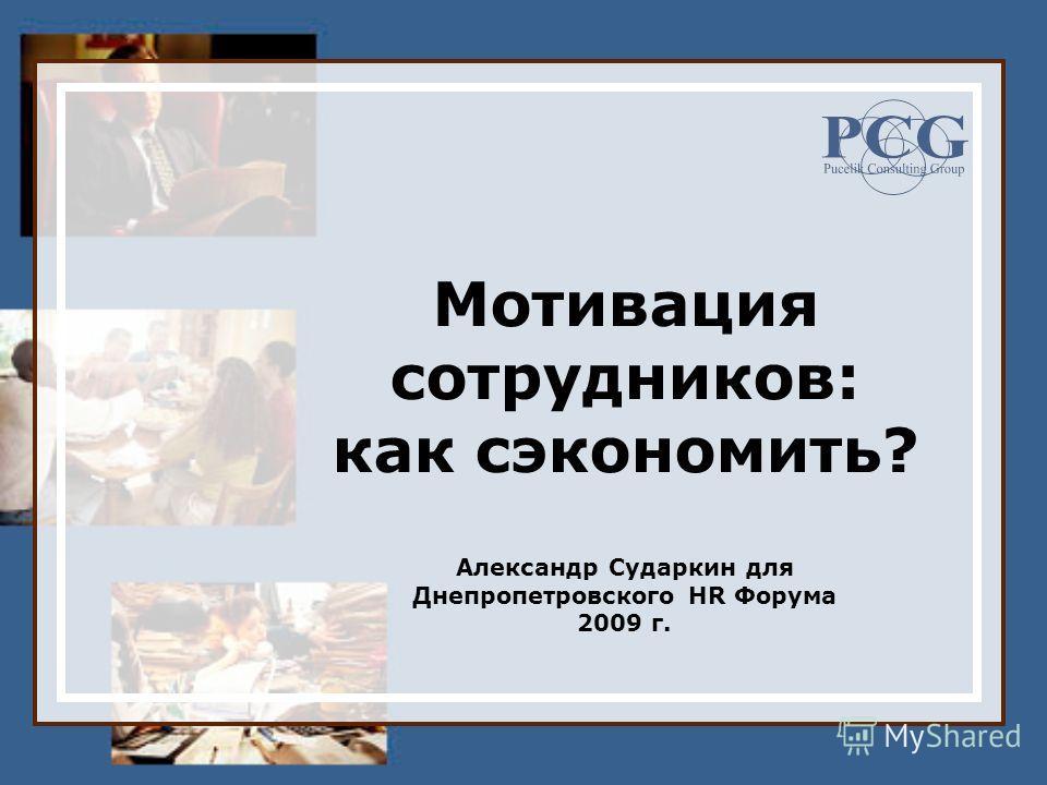 Мотивация сотрудников: как сэкономить? Александр Сударкин для Днепропетровского HR Форума 2009 г.
