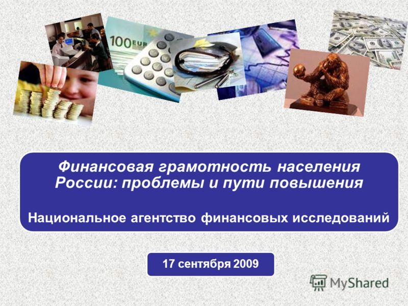 Финансовая грамотность населения России: проблемы и пути повышения Национальное агентство финансовых исследований 17 сентября 2009