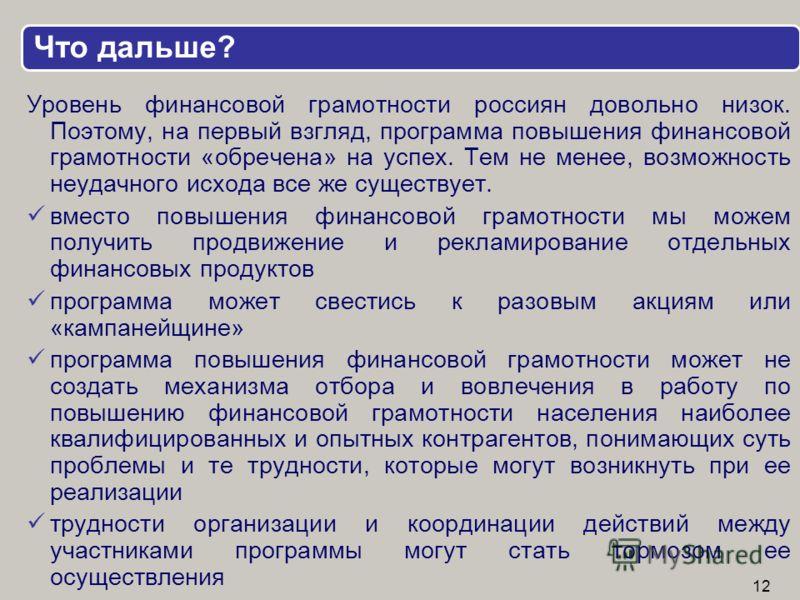 Что дальше? Уровень финансовой грамотности россиян довольно низок. Поэтому, на первый взгляд, программа повышения финансовой грамотности «обречена» на успех. Тем не менее, возможность неудачного исхода все же существует. вместо повышения финансовой г