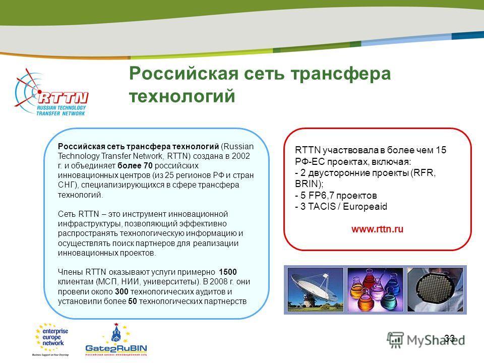 33 Российская сеть трансфера технологий Российская сеть трансфера технологий (Russian Technology Transfer Network, RTTN) создана в 2002 г. и объединяет более 70 российских инновационных центров (из 25 регионов РФ и стран СНГ), специализирующихся в сф