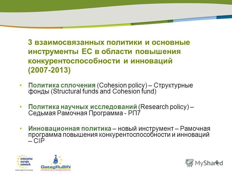 6 3 взаимосвязанных политики и основные инструменты ЕС в области повышения конкурентоспособности и инноваций (2007-2013) Политика сплочения (Cohesion policy) – Структурные фонды (Structural funds and Cohesion fund) Политика научных исследований (Rese