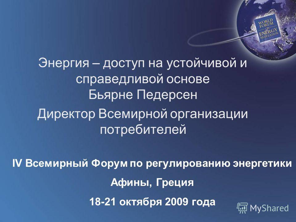 World Forum on Energy Regulation IV Athens, Greece October 18 - 21, 2009 Энергия – доступ на устойчивой и справедливой основе Бьярне Педерсен Директор Всемирной организации потребителей IV Всемирный Форум по регулированию энергетики Афины, Греция 18-