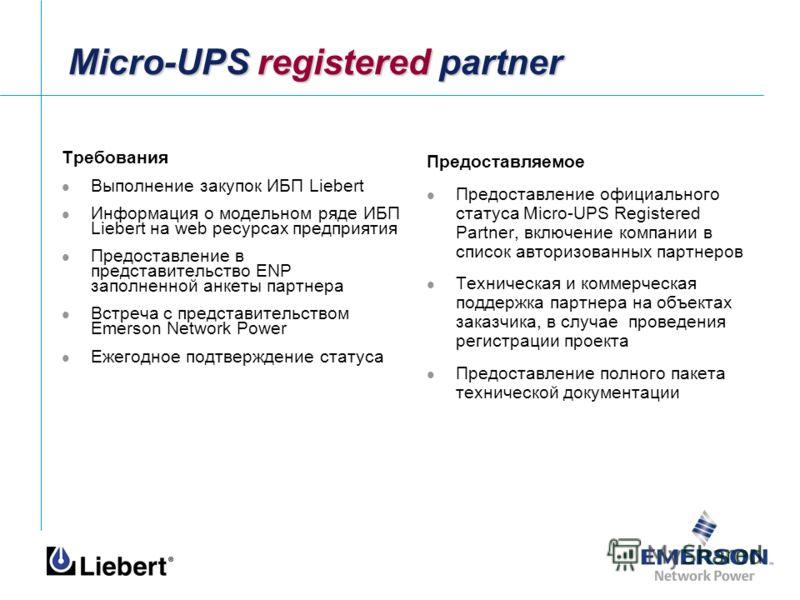 Micro-UPS registered partner Требования Выполнение закупок ИБП Liebert Информация о модельном ряде ИБП Liebert на web ресурсах предприятия Предоставление в представительство ENP заполненной анкеты партнера Встреча с представительством Emerson Network