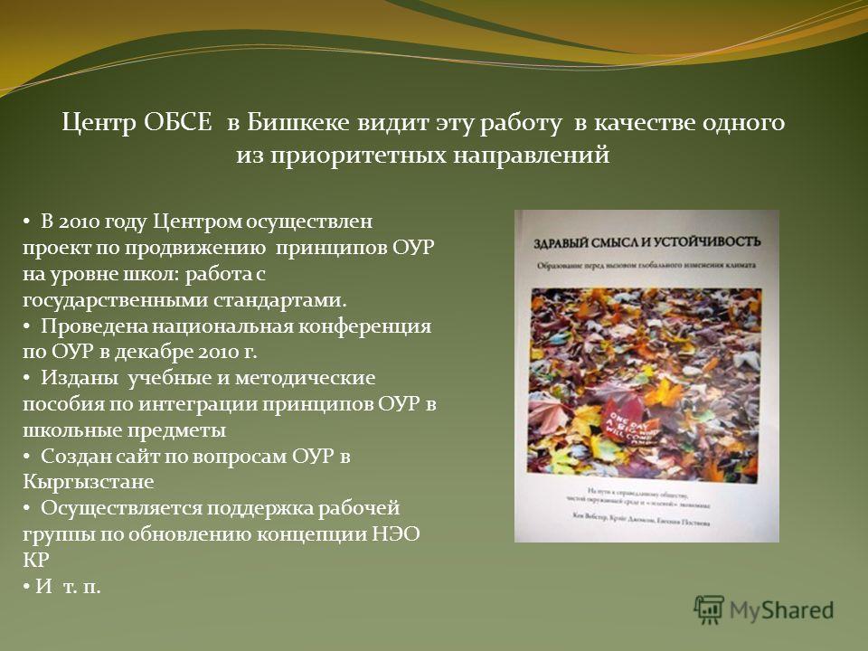 Центр ОБСЕ в Бишкеке видит эту работу в качестве одного из приоритетных направлений В 2010 году Центром осуществлен проект по продвижению принципов ОУР на уровне школ: работа с государственными стандартами. Проведена национальная конференция по ОУР в