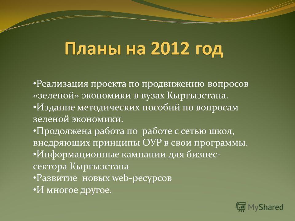 Планы на 2012 год Реализация проекта по продвижению вопросов «зеленой» экономики в вузах Кыргызстана. Издание методических пособий по вопросам зеленой экономики. Продолжена работа по работе с сетью школ, внедряющих принципы ОУР в свои программы. Инфо