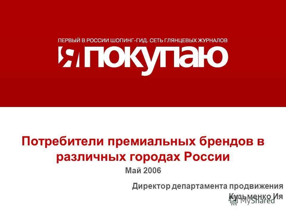 Потребители премиальных брендов в различных городах России Май 2006 Директор департамента продвижения Кузьменко Ия