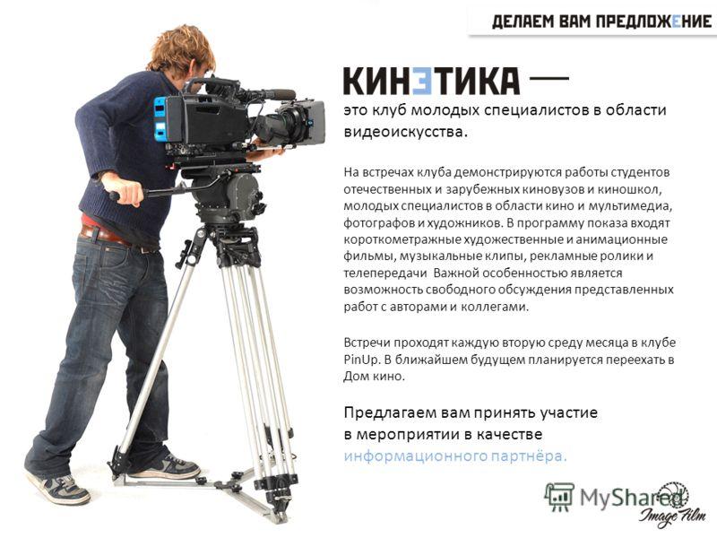 это клуб молодых специалистов в области видеоискусства. На встречах клуба демонстрируются работы студентов отечественных и зарубежных киновузов и киношкол, молодых специалистов в области кино и мультимедиа, фотографов и художников. В программу показа