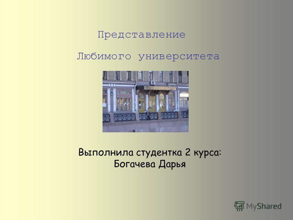 Представление Выполнила студентка 2 курса: Богачева Дарья Любимого университета