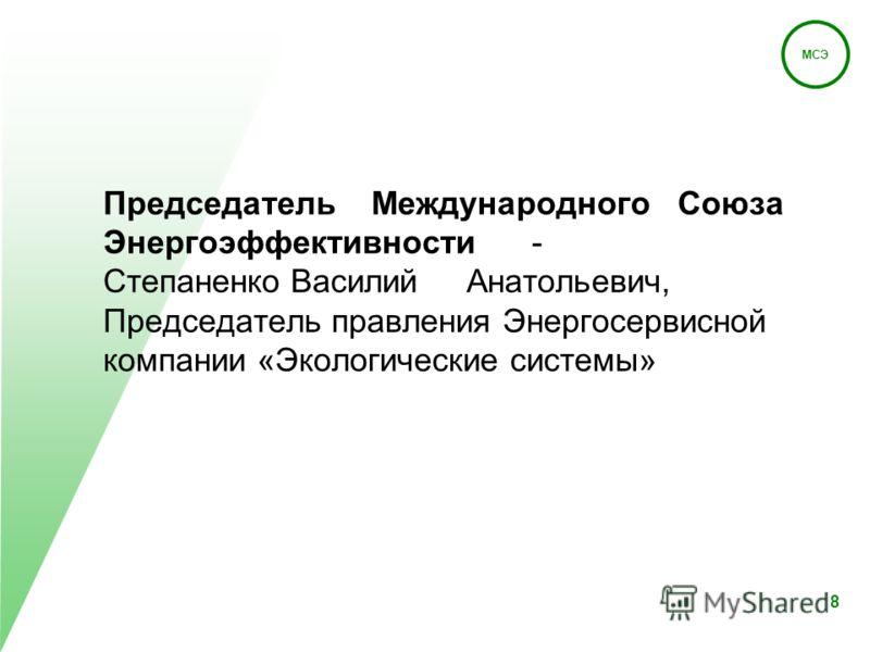 МСЭ 8 Председатель Международного Союза Энергоэффективности - Степаненко Василий Анатольевич, Председатель правления Энергосервисной компании «Экологические системы»