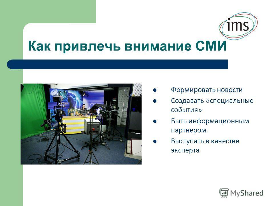 Как привлечь внимание СМИ Формировать новости Создавать «специальные события» Быть информационным партнером Выступать в качестве эксперта