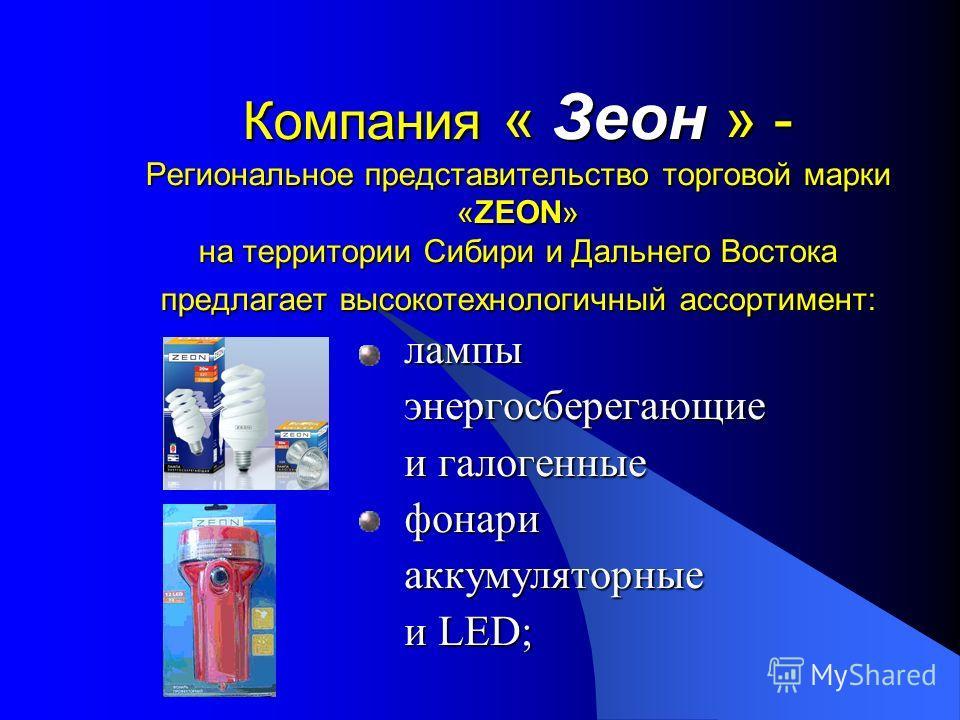 Компания « Зеон » - Региональное представительство торговой марки «ZEON» на территории Сибири и Дальнего Востока предлагает высокотехнологичный ассортимент: лампы энергосберегающие и галогенные фонари аккумуляторные и LED;