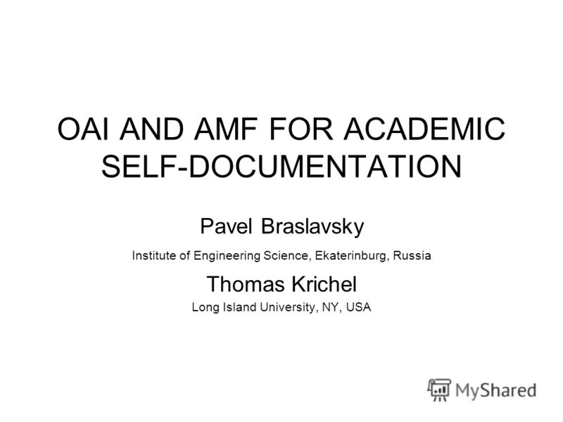 OAI AND AMF FOR ACADEMIC SELF-DOCUMENTATION Pavel Braslavsky Institute of Engineering Science, Ekaterinburg, Russia Thomas Krichel Long Island University, NY, USA