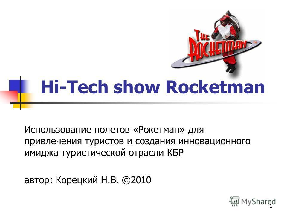 1 Hi-Tech show Rocketman Использование полетов «Рокетман» для привлечения туристов и создания инновационного имиджа туристической отрасли КБР автор: Корецкий Н.В. ©2010