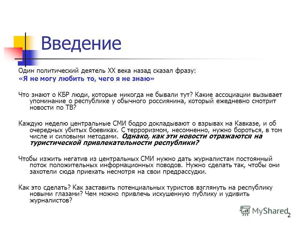 2 Введение Один политический деятель XX века назад сказал фразу: «Я не могу любить то, чего я не знаю» Что знают о КБР люди, которые никогда не бывали тут? Какие ассоциации вызывает упоминание о республике у обычного россиянина, который ежедневно смо