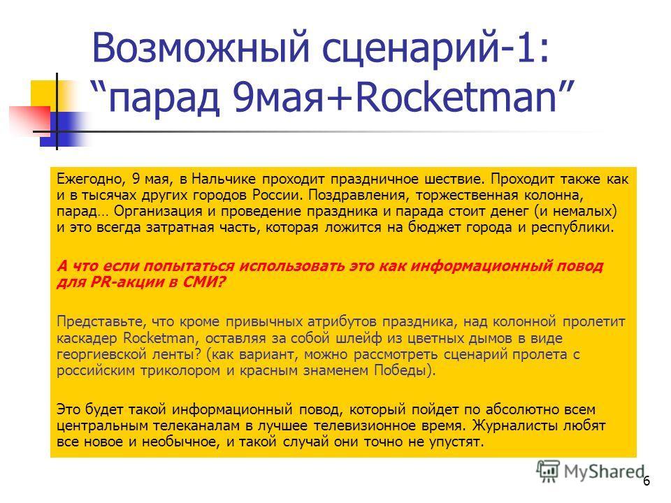 6 Возможный сценарий-1:парад 9мая+Rocketman Ежегодно, 9 мая, в Нальчике проходит праздничное шествие. Проходит также как и в тысячах других городов России. Поздравления, торжественная колонна, парад… Организация и проведение праздника и парада стоит