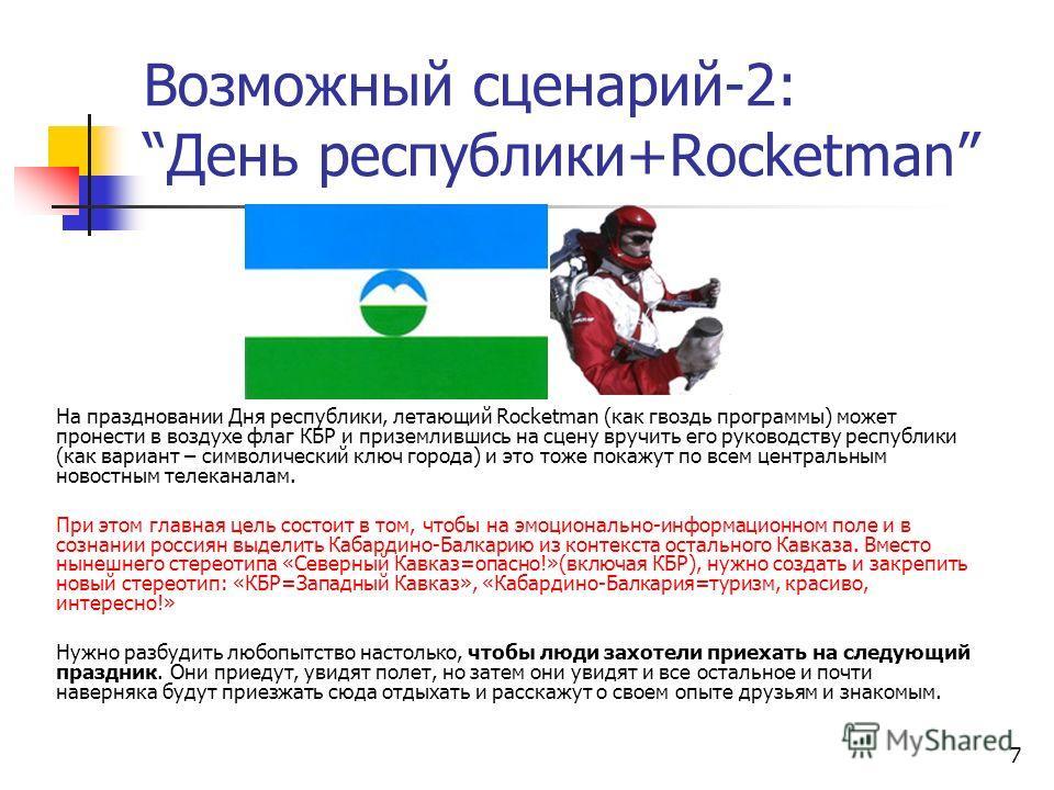 7 Возможный сценарий-2:День республики+Rocketman На праздновании Дня республики, летающий Rocketman (как гвоздь программы) может пронести в воздухе флаг КБР и приземлившись на сцену вручить его руководству республики (как вариант – символический ключ