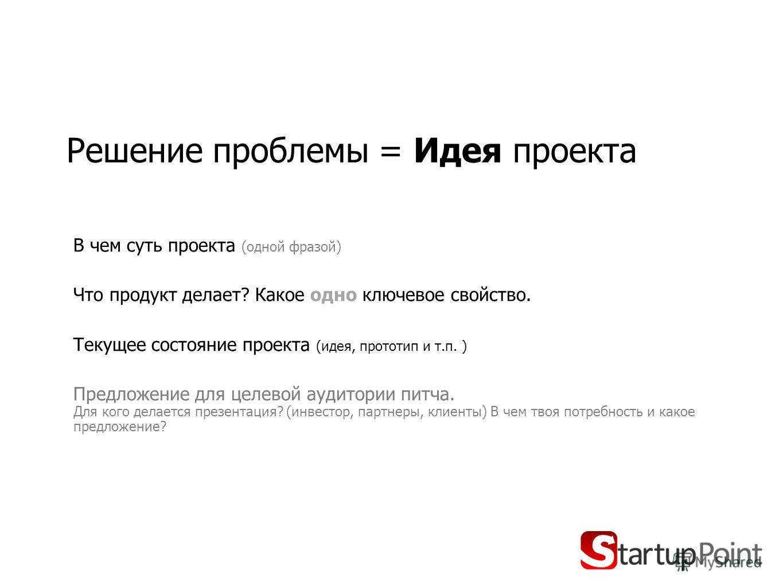 Решение проблемы = Идея проекта В чем суть проекта (одной фразой) Что продукт делает? Какое одно ключевое свойство. Текущее состояние проекта (идея, прототип и т.п. ) Предложение для целевой аудитории питча. Для кого делается презентация? (инвестор,