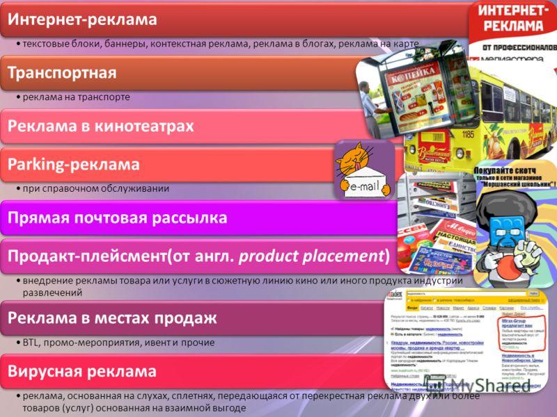 Интернет-реклама текстовые блоки, баннеры, контекстная реклама, реклама в блогах, реклама на карте Транспортная реклама на транспорте Реклама в кинотеатрахParking-реклама при справочном обслуживании Прямая почтовая рассылкаПродакт-плейсмент(от англ.