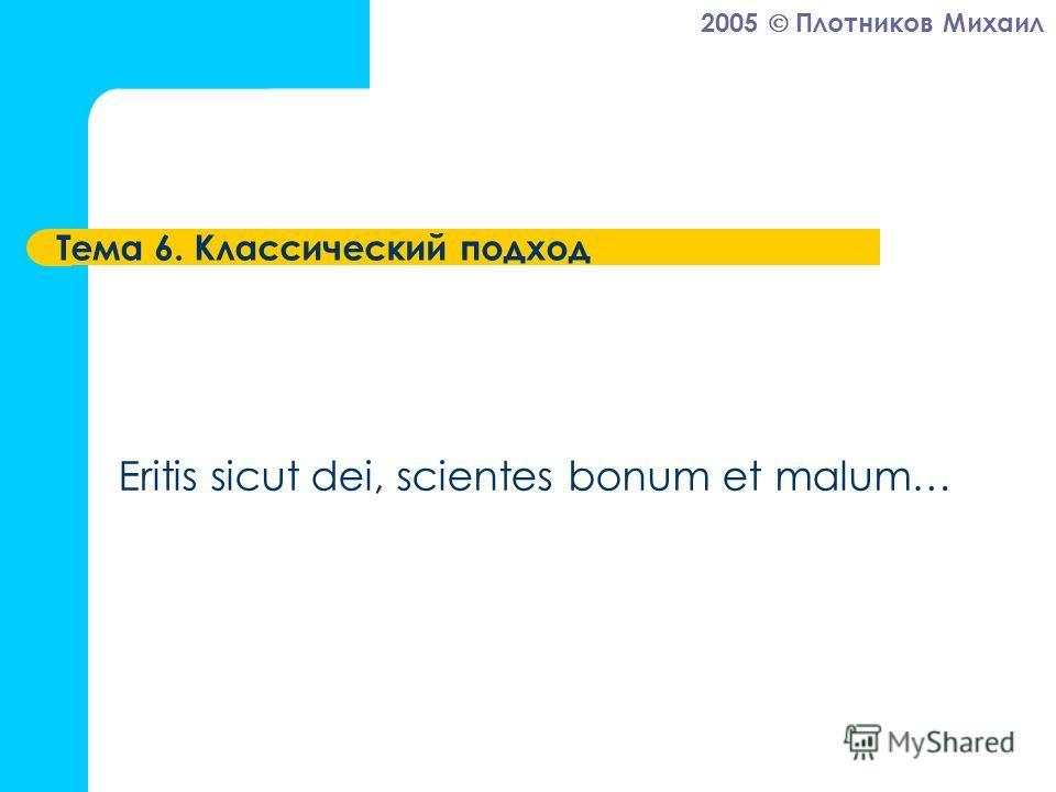 2005 Плотников Михаил Тема 6. Классический подход Eritis sicut dei, scientes bonum et malum…