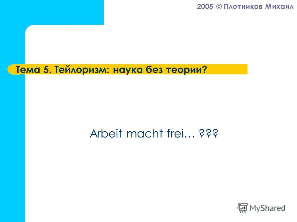 2005 Плотников Михаил Тема 5. Тейлоризм: наука без теории? Arbeit macht frei… ???