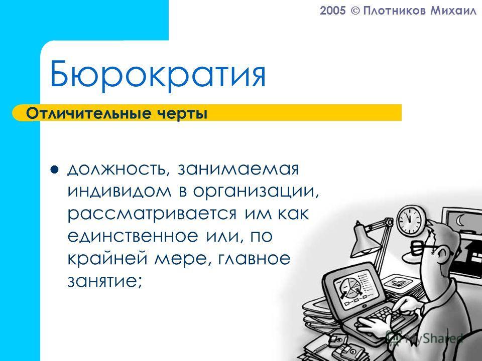 2005 Плотников Михаил Бюрократия должность, занимаемая индивидом в организации, рассматривается им как единственное или, по крайней мере, главное занятие; Отличительные черты