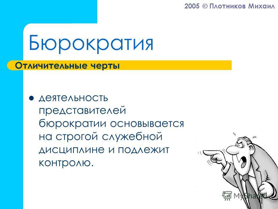 2005 Плотников Михаил Бюрократия деятельность представителей бюрократии основывается на строгой служебной дисциплине и подлежит контролю. Отличительные черты