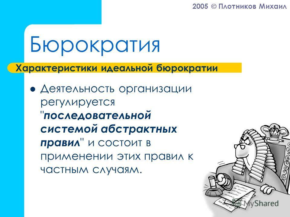 2005 Плотников Михаил Бюрократия Деятельность организации регулируется  последовательной системой абстрактных правил  и состоит в применении этих правил к частным случаям. Характеристики идеальной бюрократии