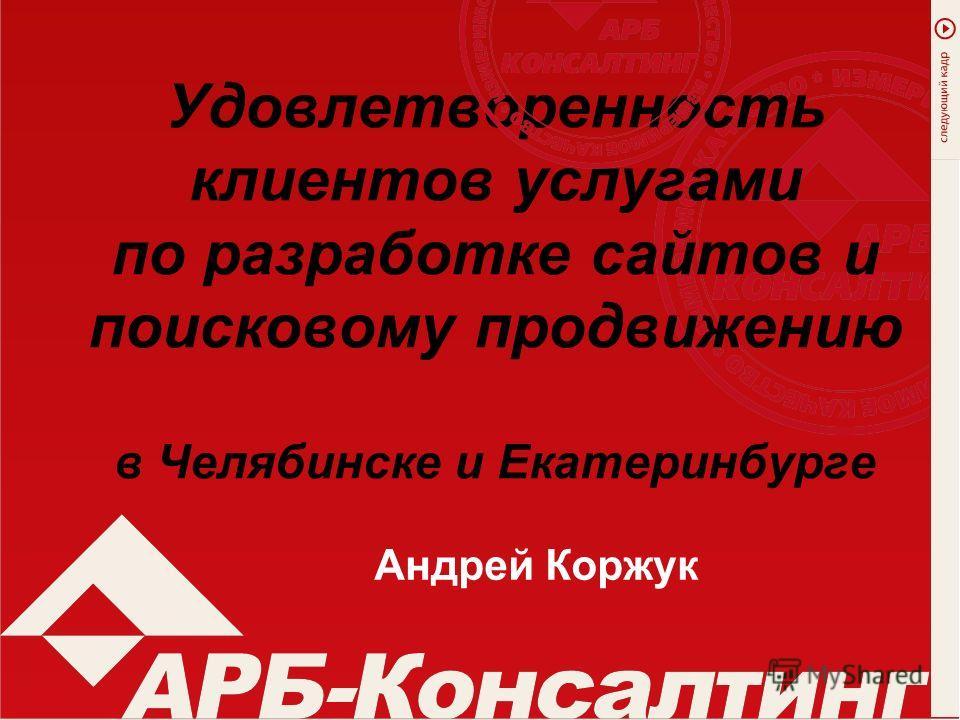 Удовлетворенность клиентов услугами по разработке сайтов и поисковому продвижению в Челябинске и Екатеринбурге Андрей Коржук