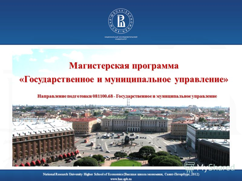 National Research University Higher School of Economics (Высшая школа экономики, Санкт-Петербург, 2012) www.hse.spb.ru Магистерская программа «Государственное и муниципальное управление» Направление подготовки 081100.68 - Государственное и муниципаль