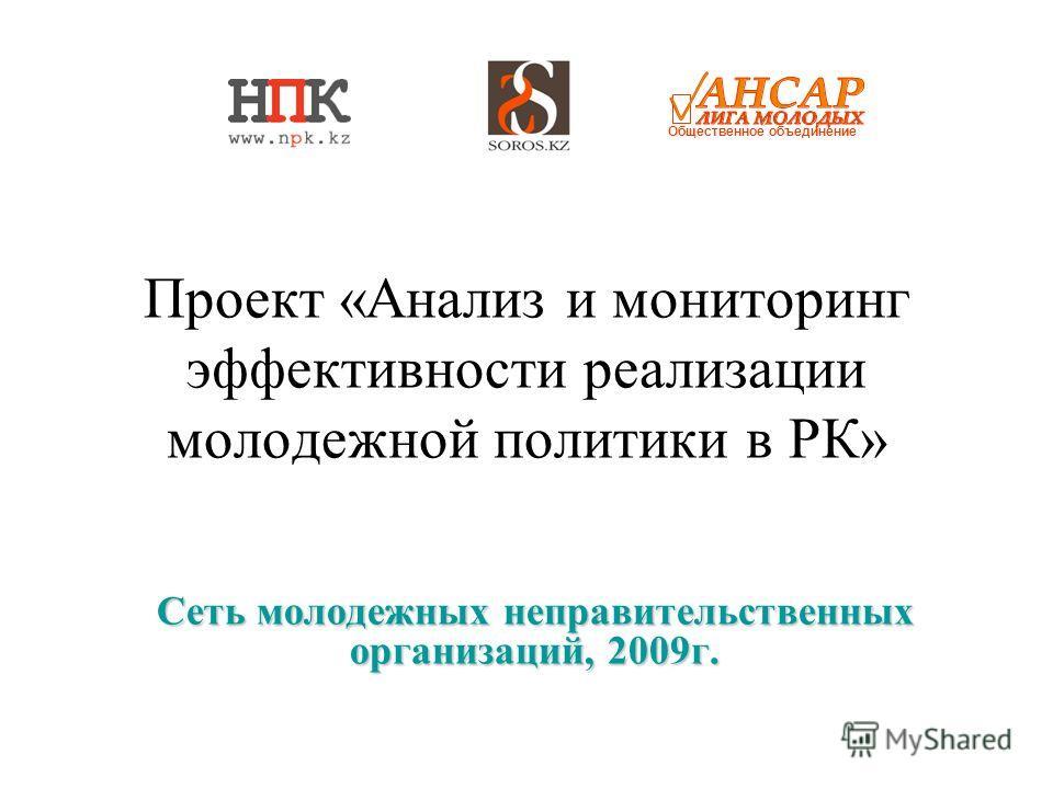 Проект «Анализ и мониторинг эффективности реализации молодежной политики в РК» Сеть молодежных неправительственных организаций, 2009г. Общественное объединение