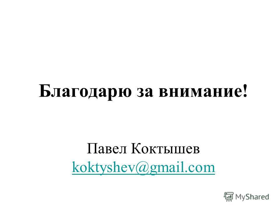 Благодарю за внимание! Павел Коктышев koktyshev@gmail.com koktyshev@gmail.com
