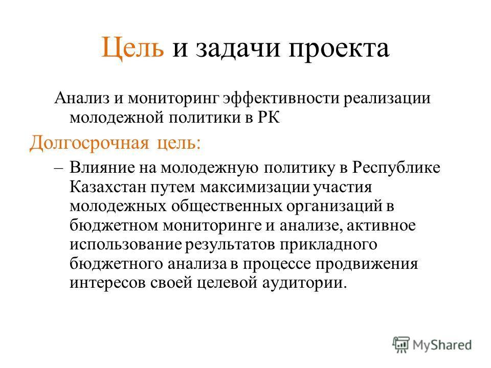 Цель и задачи проекта Анализ и мониторинг эффективности реализации молодежной политики в РК Долгосрочная цель: –Влияние на молодежную политику в Республике Казахстан путем максимизации участия молодежных общественных организаций в бюджетном мониторин