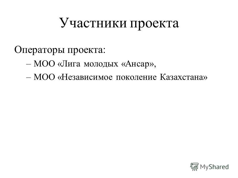 Участники проекта Операторы проекта: –МОО «Лига молодых «Ансар», –МОО «Независимое поколение Казахстана»