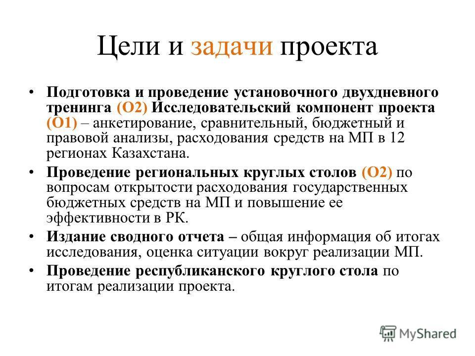 Цели и задачи проекта Подготовка и проведение установочного двухдневного тренинга (О2) Исследовательский компонент проекта (О1) – анкетирование, сравнительный, бюджетный и правовой анализы, расходования средств на МП в 12 регионах Казахстана. Проведе
