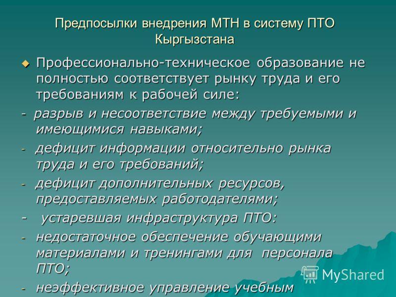 Предпосылки внедрения МТН в систему ПТО Кыргызстана Профессионально-техническое образование не полностью соответствует рынку труда и его требованиям к рабочей силе: Профессионально-техническое образование не полностью соответствует рынку труда и его