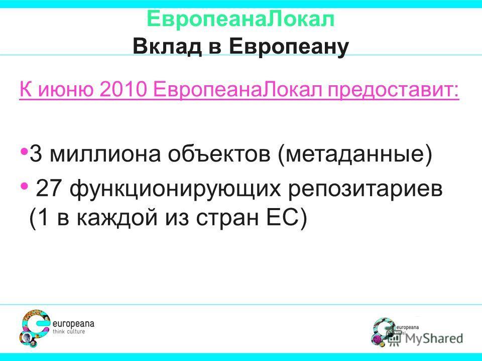 ЕвропеанаЛокал Вклад в Европеану К июню 2010 ЕвропеанаЛокал предоставит: 3 миллиона объектов (метаданные) 27 функционирующих репозитариев (1 в каждой из стран ЕС)