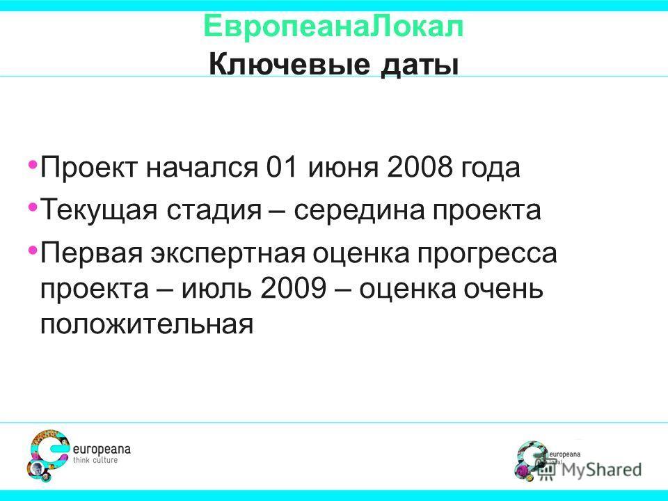ЕвропеанаЛокал Ключевые даты Проект начался 01 июня 2008 года Текущая стадия – середина проекта Первая экспертная оценка прогресса проекта – июль 2009 – оценка очень положительная