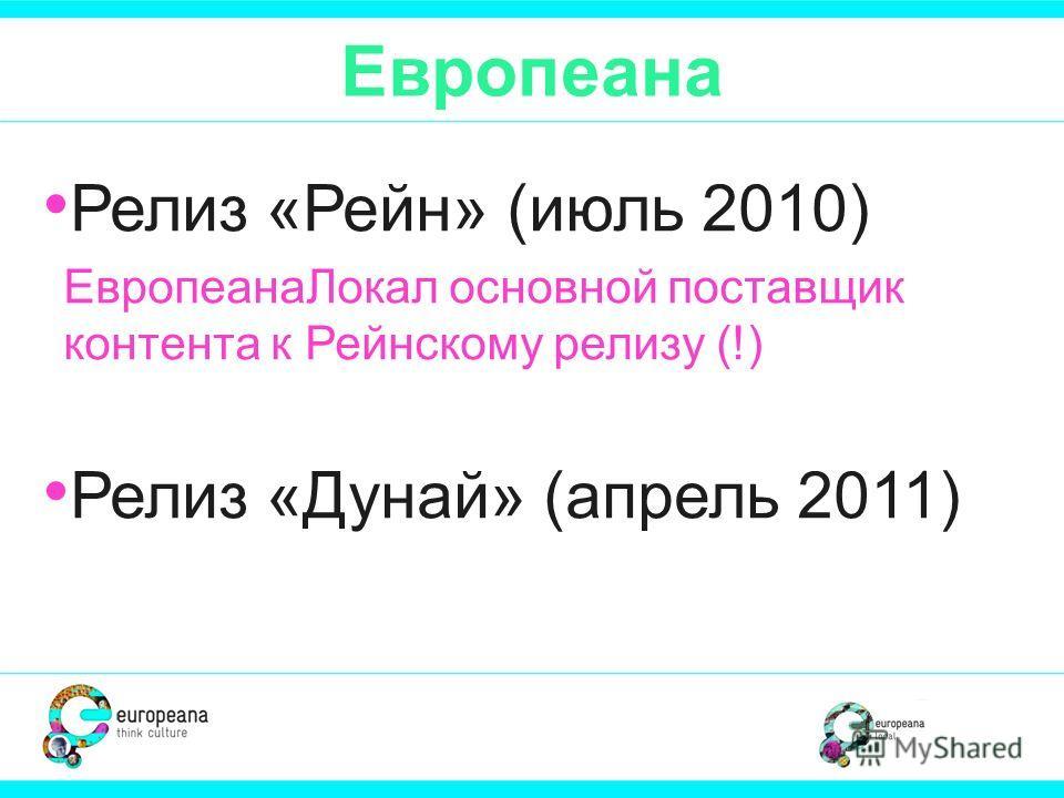 Европеана Релиз «Рейн» (июль 2010) ЕвропеанаЛокал основной поставщик контента к Рейнскому релизу (!) Релиз «Дунай» (апрель 2011)