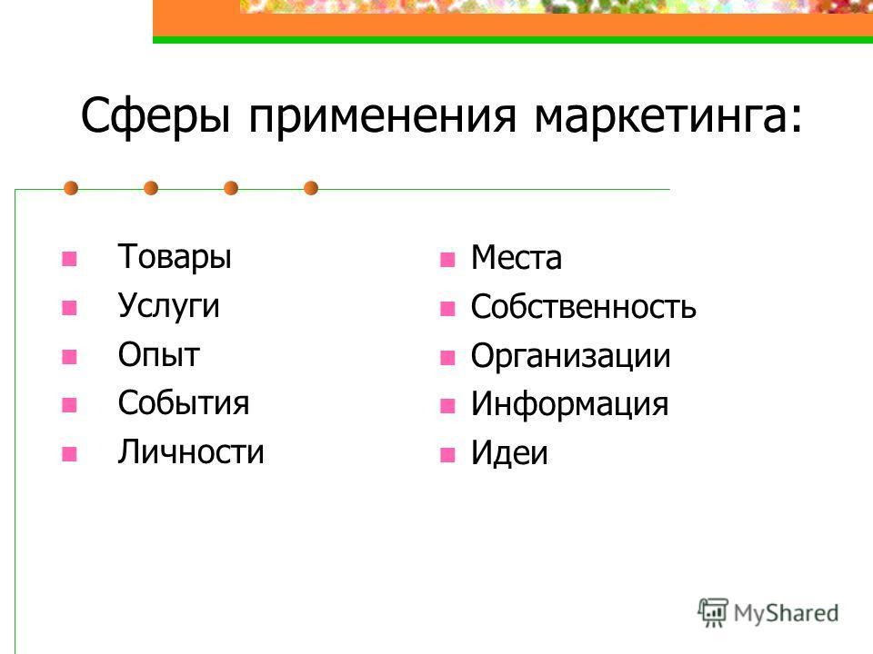 Сферы применения маркетинга: Товары Услуги Опыт События Личности Места Собственность Организации Информация Идеи